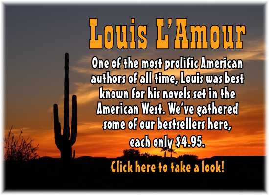 Louis L'Amour.  One of the most prolific American authors of all time, Louis was best known for his noels set in the American West. We've gathered some of our bestsellers here, each only $4.95.  Click here to take a look!