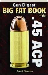 <I>GUN DIGEST</I> BIG FAT BOOK OF THE .45 ACP