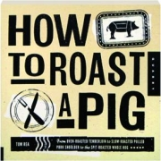 HOW TO ROAST A PIG: From Oven-Roasted Tenderloin to Slow-Roasted Pulled Pork Shoulder to the Spit-Roasted Whole Hog