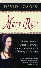 MARY ROSE: Tudor Princess, Queen of France, the Extraordinary Life of Henry VIII's Sister
