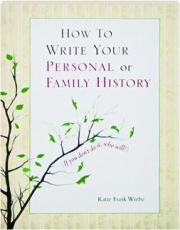 HOW TO WRITE YOUR PERSONAL OR FAMILY HISTORY: (If You Don't Do It, Who Will)?