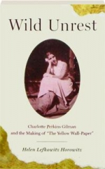 """WILD UNREST: Charlotte Perkins Gilman and the Making of """"The Yellow Wall-Paper."""""""