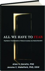 ALL WE HAVE TO FEAR: Psychiatry's Transformation of Natural Anxieties into Mental Disorders