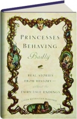 PRINCESSES BEHAVING BADLY: Real Stories from History--Without the Fairy-Tale Endings