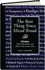THE BEST THING SINCE SLICED BREAD: Cliches--What They Mean and Where They Come From