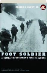 FOOT SOLDIER: A Combat Infantryman's War in Europe
