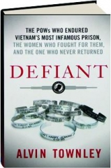 DEFIANT: The POWs Who Endured Vietnam's Most Infamous Prison, the Women Who Fought for Them, and the One Who Never Returned