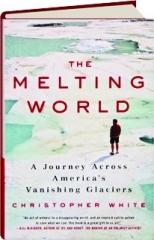 THE MELTING WORLD: A Journey Across America's Vanishing Glaciers