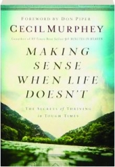 MAKING SENSE WHEN LIFE DOESN'T: The Secrets of Thriving in Tough Times