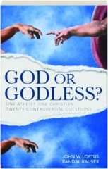 GOD OR GODLESS? One Atheist, One Christian, Twenty Controversial Questions