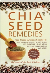 CHIA SEED REMEDIES: Use These Ancient Seeds to Lose Weight, Balance Blood Sugar, Feel Energized, Slow Aging, Decrease Inflammation and More!
