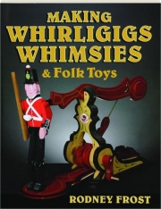 MAKING WHIRLIGIGS, WHIMSIES & FOLK TOYS