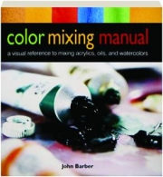 COLOR MIXING MANUAL: A Visual Reference to Mixing Acrylics, Oils, and Watercolors