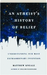 AN ATHEIST'S HISTORY OF BELIEF: Understanding Our Most Extraordinary Invention