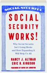 SOCIAL SECURITY WORKS! Why Social Security Isn't Going Broke and How Expanding It Will Help Us All