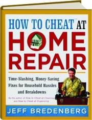 HOW TO CHEAT AT HOME REPAIR: Time-Slashing, Money-Saving Fixes for Household Hassles and Breakdowns