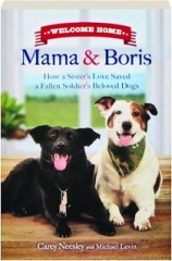 WELCOME HOME, MAMA & BORIS: How a Sister's Love Saved a Fallen Soldier's Beloved Dogs