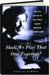 SHALL WE PLAY THAT ONE TOGETHER? The Life and Art of Jazz Piano Legend Marian McPartland