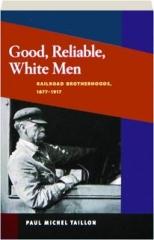 GOOD, RELIABLE, WHITE MEN: Railroad Brotherhoods, 1877-1917