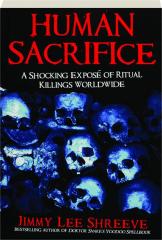 HUMAN SACRIFICE: A Shocking Expose of Ritual Killings Worldwide