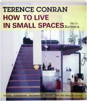 HOW TO LIVE IN SMALL SPACES, 2ND EDITION: Design, Furnishing, Decoration, Detail for the Smaller Home
