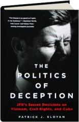 THE POLITICS OF DECEPTION: JFK's Secret Decisions on Vietnam, Civil Rights, and Cuba
