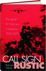 CALL SIGN RUSTIC: The Secret Air War Over Cambodia, 1970-1973