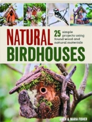 NATURAL BIRDHOUSES: 25 Simple Projects Using Found Wood and Natural Materials