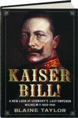 KAISER BILL! A New Look at Germany's Last Emperor Wilhelm II 1859-1941