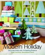 MODERN HOLIDAY: Deck the Halls with 18 Sewing Projects--Quilts, Stockings, Decorations & More