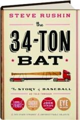 THE 34-TON BAT: The Story of Baseball as Told Through Bobbleheads, Cracker Jacks, Jockstraps, Eye Black, & 375 Other Strange & Unforgettable Objects