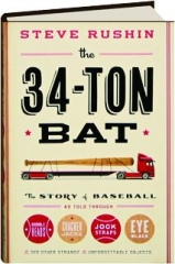 THE 34-TON BAT: The Story of Baseball as Told Through Bobbleheads, Cracker Jacks, Jockstraps, Eye Black, & 375 Other Strange & Unforgettable Objects