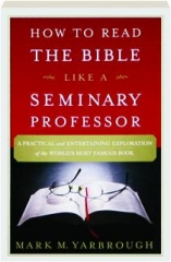 HOW TO READ THE BIBLE LIKE A SEMINARY PROFESSOR: A Practical and Entertaining Exploration of the World's Most Famous Book