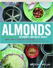 ALMONDS EVERY WHICH WAY: More Than 150 Healthy + Delicious Almond Milk, Almond Flour, and Almond Butter Recipes