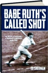 BABE RUTH'S CALLED SHOT: The Myth and Mystery of Baseball's Greatest Home Run