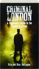 CRIMINAL LONDON: A Sightseer's Guide to the Capital of Crime