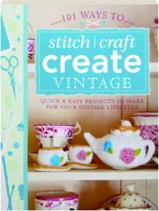 101 WAYS TO...STITCH, CRAFT, CREATE VINTAGE: Quick & East Projects to Make for Your Vintage Lifestyle