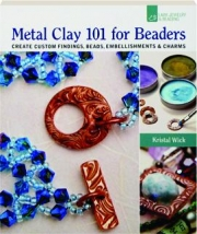 METAL CLAY 101 FOR BEADERS: Create Custom Findings, Beads, Embellishments & Charms