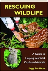 RESCUING WILDLIFE: A Guide to Helping Injured & Orphaned Animals