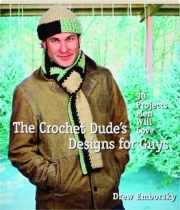 THE CROCHET DUDE'S DESIGNS FOR GUYS: 30 Projects Men Will Love