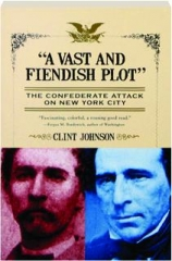 """A VAST AND FIENDISH PLOT:"" The Confederate Attack on New York City"