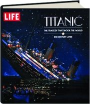 LIFE--TITANIC: The Tragedy That Shook the World--One Century Later