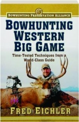 BOWHUNTING WESTERN BIG GAME: Time-Tested Techniques from a World-Class Guide