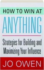HOW TO WIN AT ANYTHING: Strategies for Building and Maximizing Your Influence