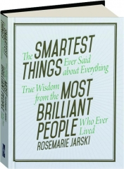 THE SMARTEST THINGS EVER SAID ABOUT EVERYTHING: True Wisdom from the Most Brilliant People Who Ever Lived