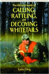 THE ULTIMATE GUIDE TO CALLING, RATTLING, AND DECOYING WHITETAILS