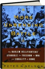 A MORE UNBENDING BATTLE: The Harlem Hellfighters' Struggle for Freedom in WWI and Equality at Home