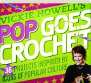 VICKIE HOWELL'S POP GOES CROCHET! 36 Projects Inspired by Icons of Popular Culture