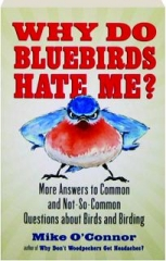 WHY DO BLUEBIRDS HATE ME? More Answers to Common and Not-So-Common Questions About Birds and Birding