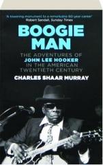 BOOGIE MAN: The Adventures of John Lee Hooker in the American Twentieth Century